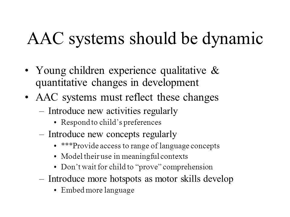 AAC systems should be dynamic Young children experience qualitative & quantitative changes in development AAC systems must reflect these changes –Intr