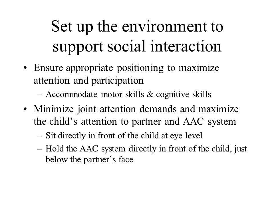 Set up the environment to support social interaction Ensure appropriate positioning to maximize attention and participation –Accommodate motor skills