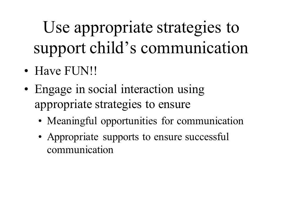 Use appropriate strategies to support child's communication Have FUN!! Engage in social interaction using appropriate strategies to ensure Meaningful