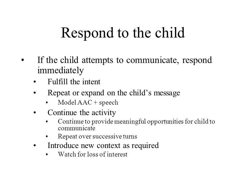 Respond to the child If the child attempts to communicate, respond immediately Fulfill the intent Repeat or expand on the child's message Model AAC +