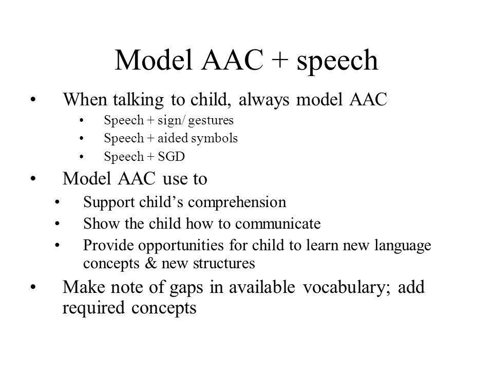 Model AAC + speech When talking to child, always model AAC Speech + sign/ gestures Speech + aided symbols Speech + SGD Model AAC use to Support child'