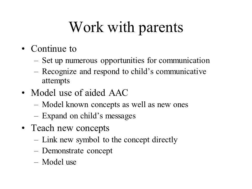 Work with parents Continue to –Set up numerous opportunities for communication –Recognize and respond to child's communicative attempts Model use of a