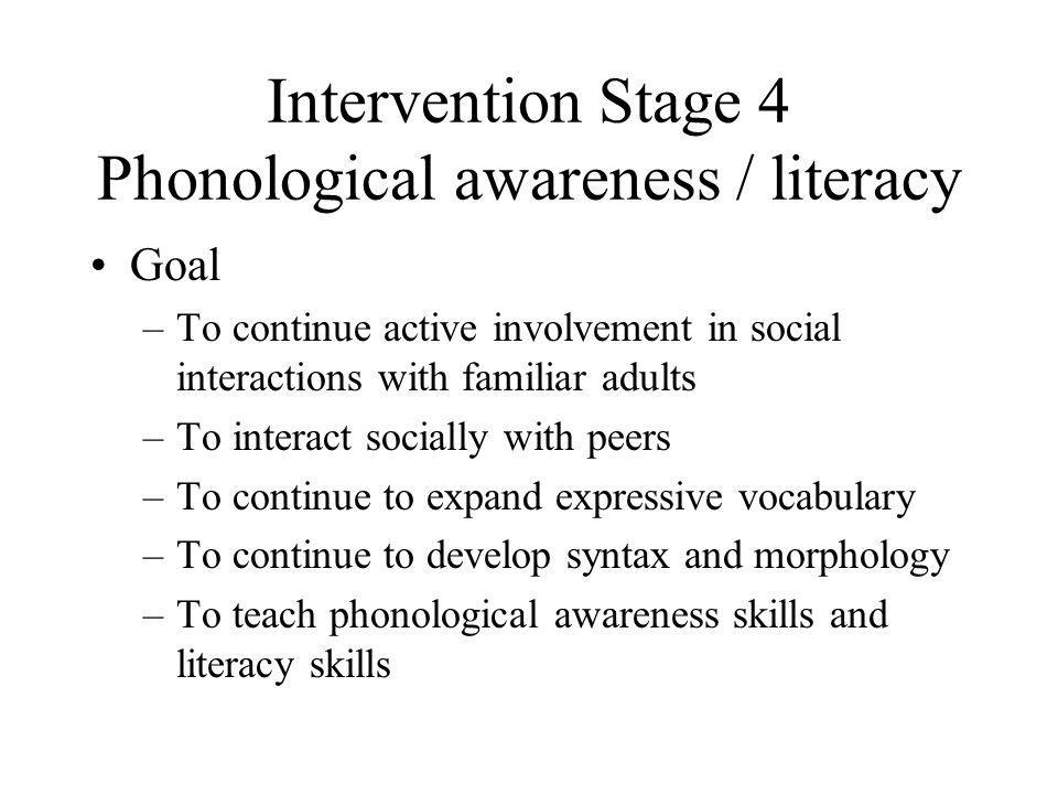 Intervention Stage 4 Phonological awareness / literacy Goal –To continue active involvement in social interactions with familiar adults –To interact s