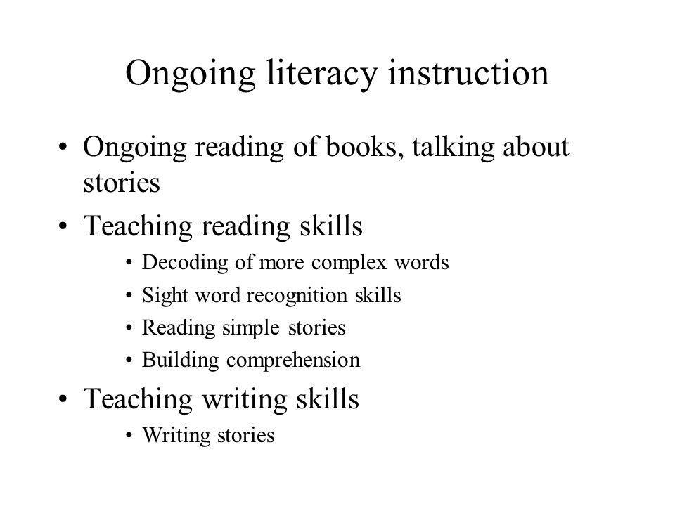 Ongoing literacy instruction Ongoing reading of books, talking about stories Teaching reading skills Decoding of more complex words Sight word recogni