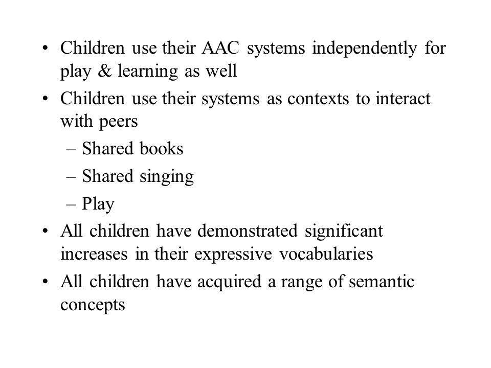 Children use their AAC systems independently for play & learning as well Children use their systems as contexts to interact with peers –Shared books –