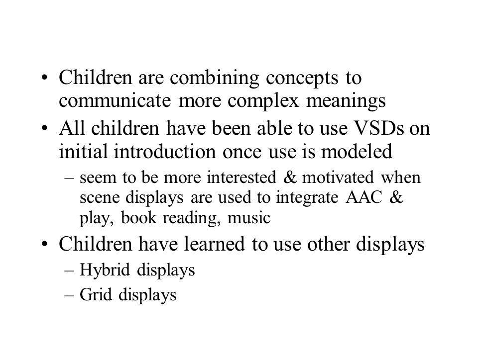Children are combining concepts to communicate more complex meanings All children have been able to use VSDs on initial introduction once use is model