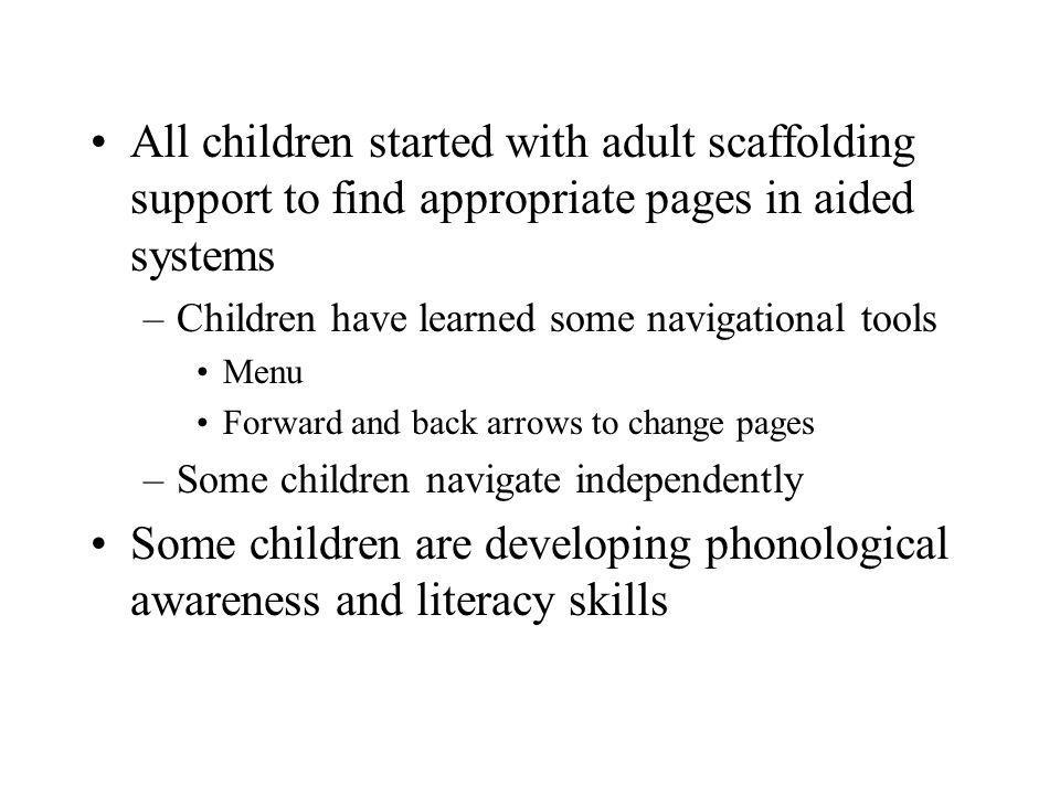 All children started with adult scaffolding support to find appropriate pages in aided systems –Children have learned some navigational tools Menu For