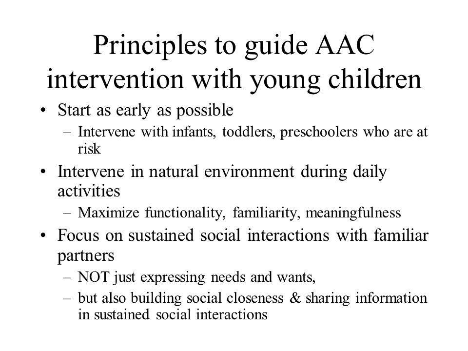 Set up the environment to support social interaction Ensure appropriate positioning to maximize attention and participation –Accommodate motor skills & cognitive skills Minimize joint attention demands and maximize the child's attention to partner and AAC system –Sit directly in front of the child at eye level –Hold the AAC system directly in front of the child, just below the partner's face