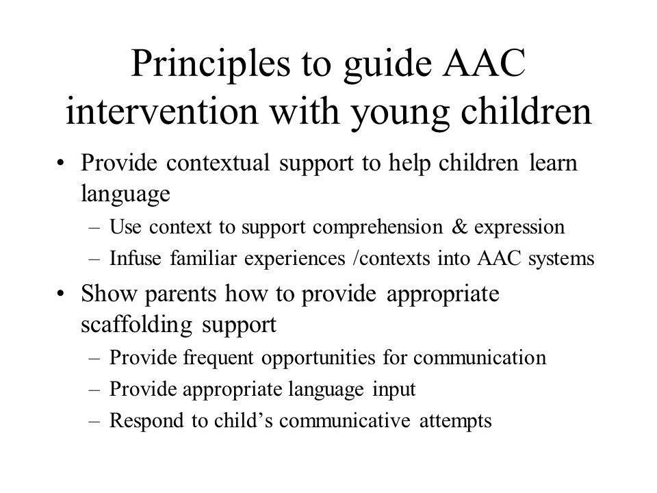 Principles to guide AAC intervention with young children Provide models of AAC & speech –Use AAC & speech when talking to child Sign & speech Aided AAC & speech –Expand on child's messages using AAC & speech Ensure that AAC systems are dynamic –Support language learning –Regularly introduce/ add new concepts for child –Model their use