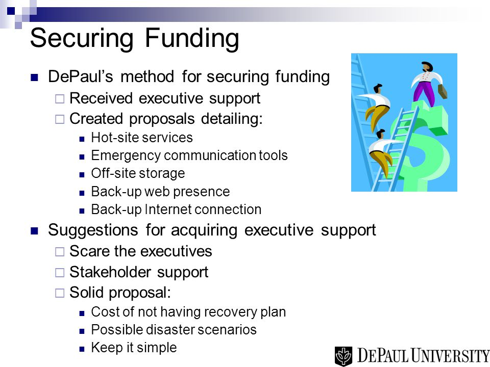 Securing Funding DePaul's method for securing funding  Received executive support  Created proposals detailing: Hot-site services Emergency communication tools Off-site storage Back-up web presence Back-up Internet connection Suggestions for acquiring executive support  Scare the executives  Stakeholder support  Solid proposal: Cost of not having recovery plan Possible disaster scenarios Keep it simple