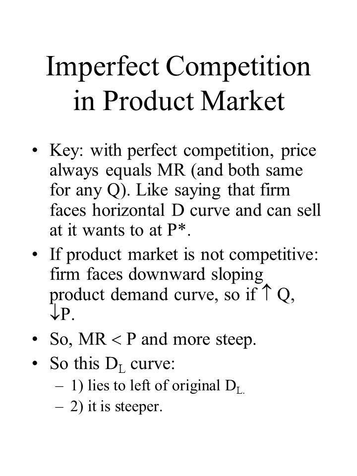 Imperfect Competition in Product Market Key: with perfect competition, price always equals MR (and both same for any Q). Like saying that firm faces h