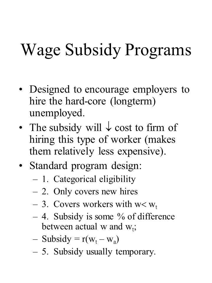 Wage Subsidy Programs Designed to encourage employers to hire the hard-core (longterm) unemployed. The subsidy will  cost to firm of hiring this type