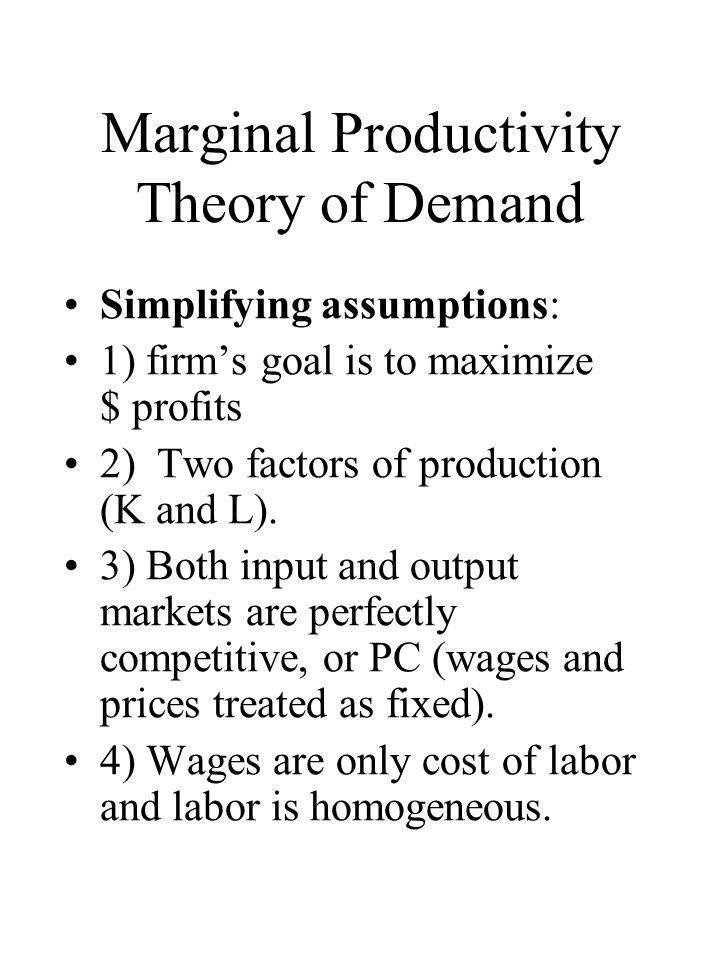 Marginal Productivity Theory of Demand Simplifying assumptions: 1) firm's goal is to maximize $ profits 2) Two factors of production (K and L). 3) Bot
