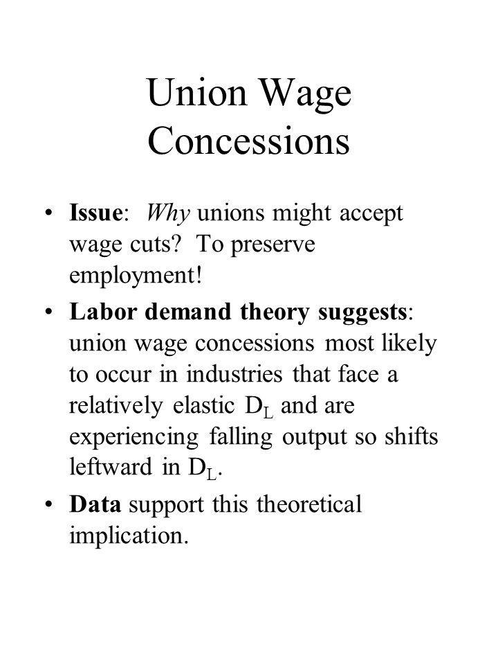 Union Wage Concessions Issue: Why unions might accept wage cuts? To preserve employment! Labor demand theory suggests: union wage concessions most lik