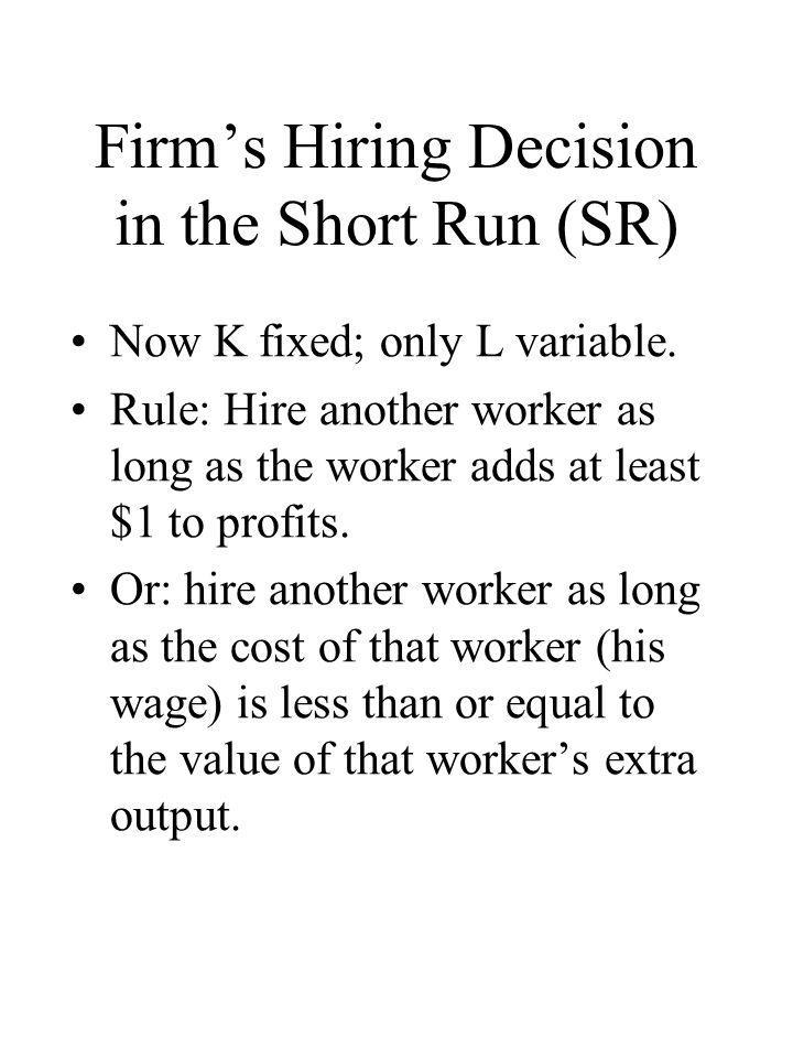 Firm's Hiring Decision in the Short Run (SR) Now K fixed; only L variable. Rule: Hire another worker as long as the worker adds at least $1 to profits