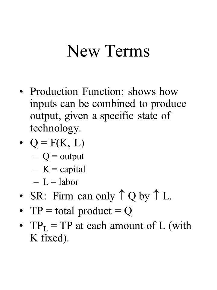 New Terms Production Function: shows how inputs can be combined to produce output, given a specific state of technology. Q = F(K, L) –Q = output –K =