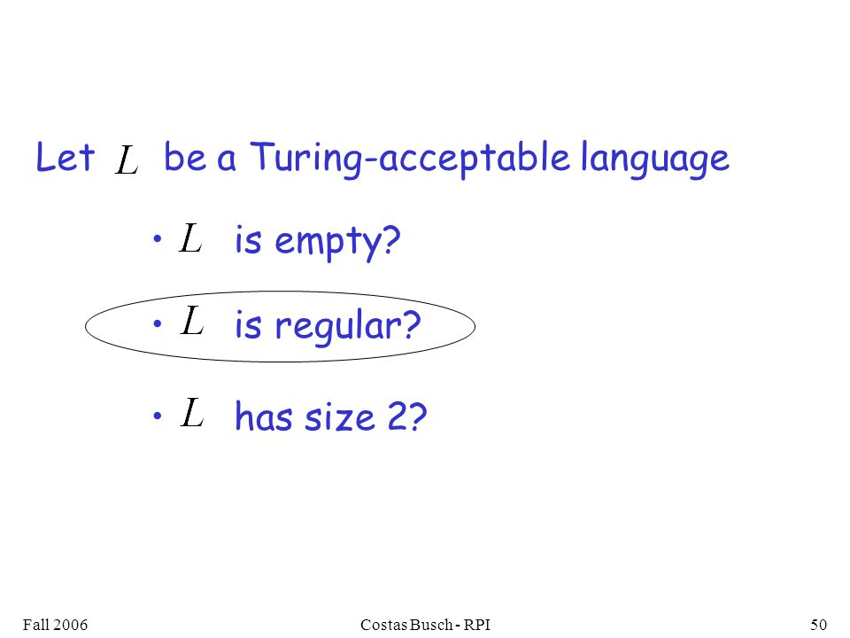Fall 2006Costas Busch - RPI50 is empty is regular has size 2 Let be a Turing-acceptable language