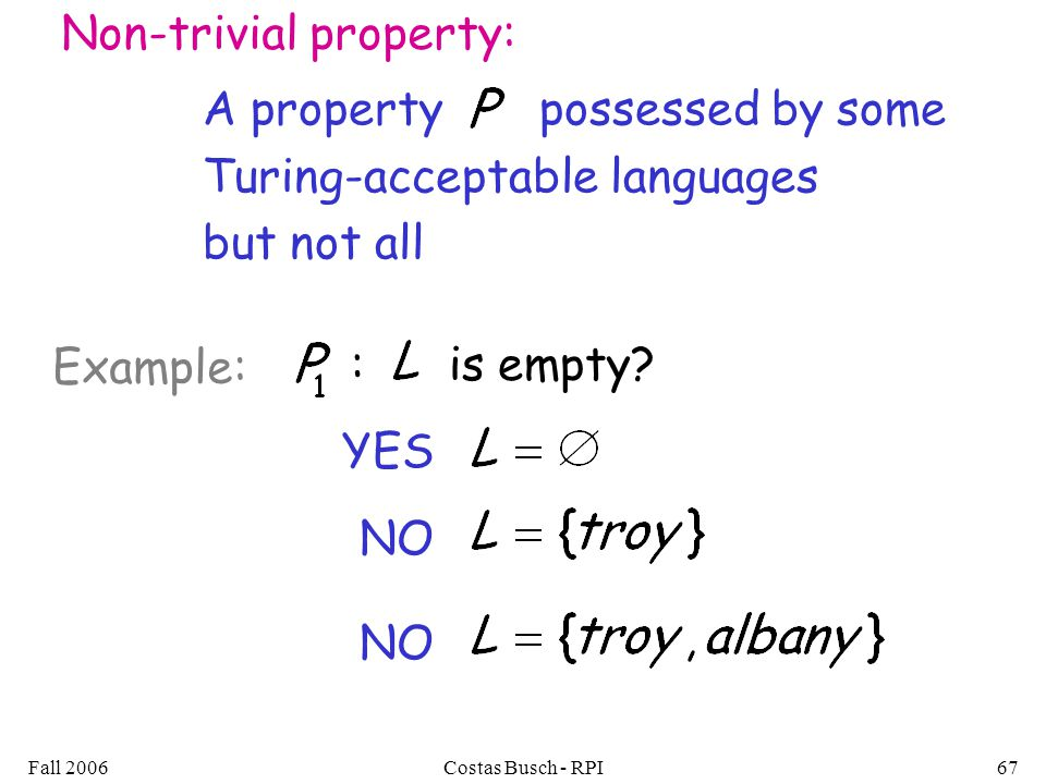 Fall 2006Costas Busch - RPI67 Non-trivial property: A property possessed by some Turing-acceptable languages but not all : is empty.