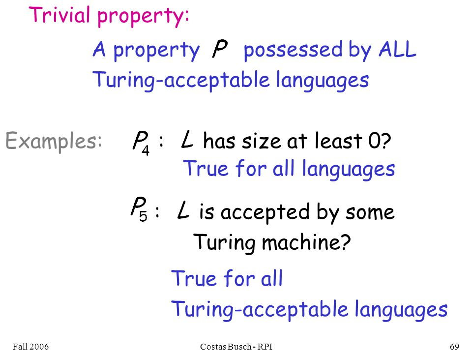 Fall 2006Costas Busch - RPI69 Trivial property: A property possessed by ALL Turing-acceptable languages : has size at least 0 Examples: True for all languages : is accepted by some Turing machine.