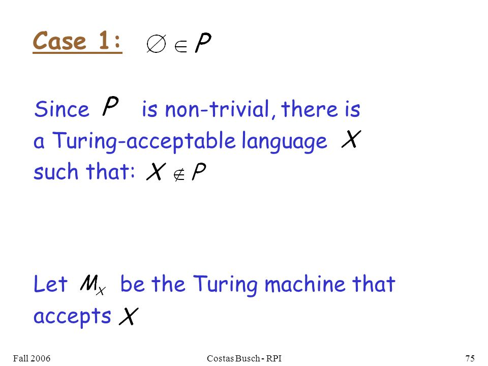 Fall 2006Costas Busch - RPI75 Let be the Turing machine that accepts Case 1: Since is non-trivial, there is a Turing-acceptable language such that: