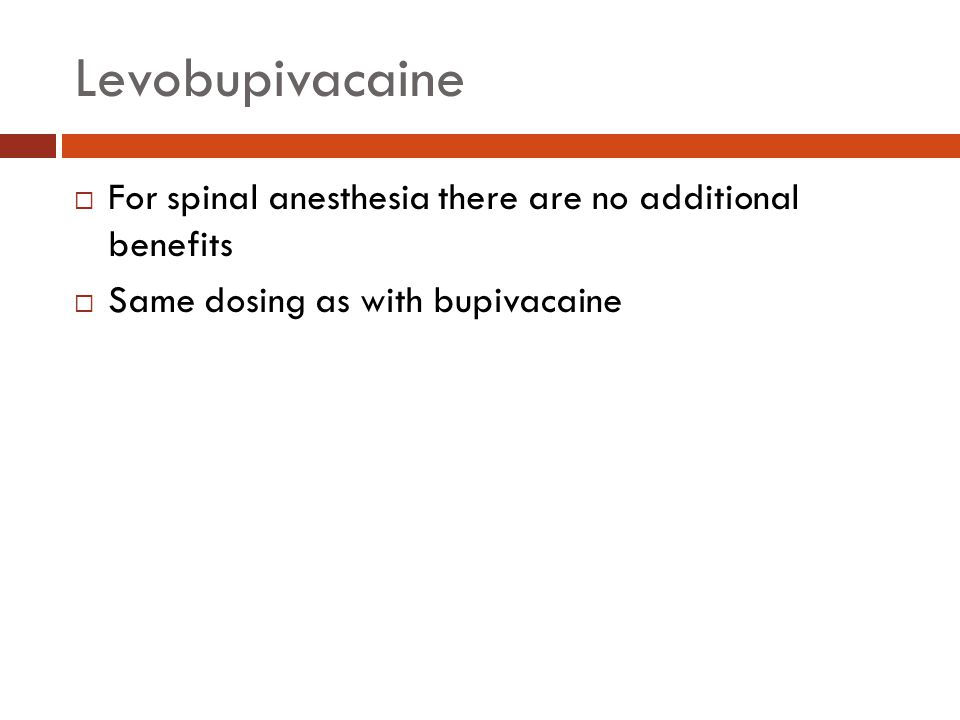 Levobupivacaine  For spinal anesthesia there are no additional benefits  Same dosing as with bupivacaine