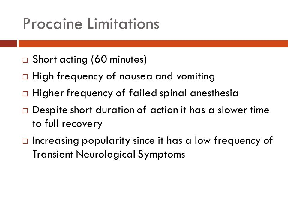 Procaine Limitations  Short acting (60 minutes)  High frequency of nausea and vomiting  Higher frequency of failed spinal anesthesia  Despite shor