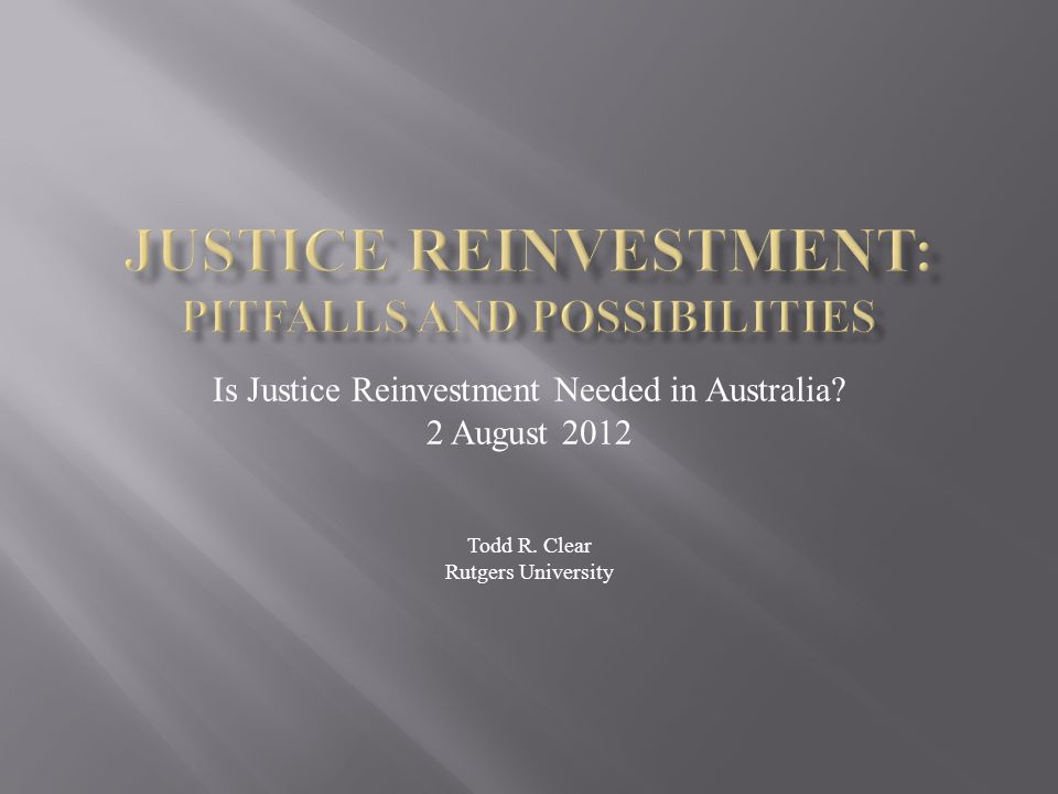 Is Justice Reinvestment Needed in Australia 2 August 2012 Todd R. Clear Rutgers University