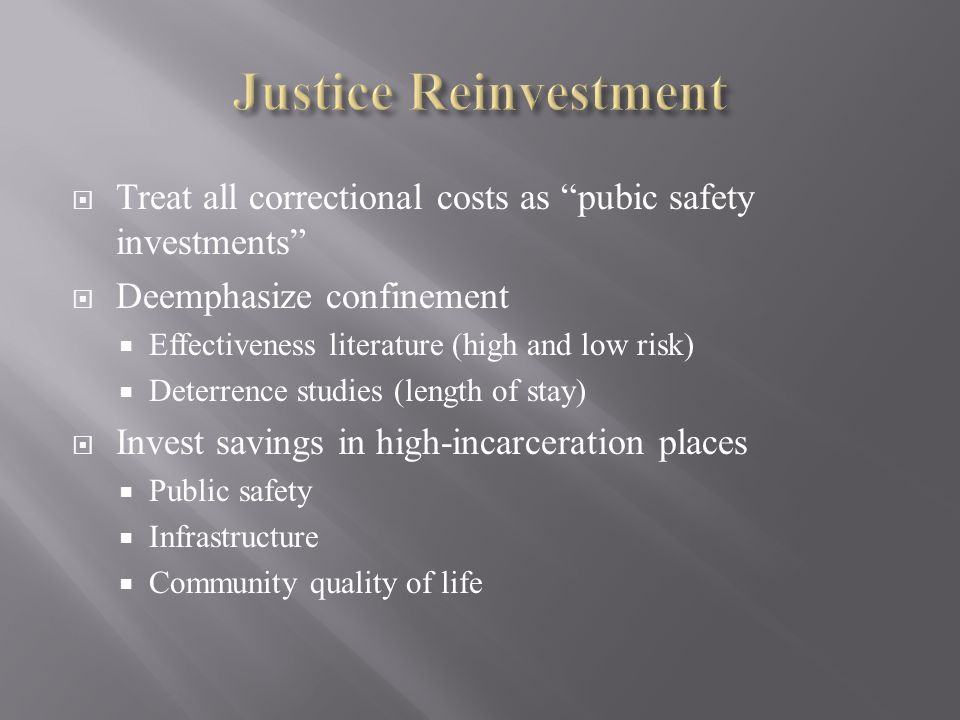  Treat all correctional costs as pubic safety investments  Deemphasize confinement  Effectiveness literature (high and low risk)  Deterrence studies (length of stay)  Invest savings in high-incarceration places  Public safety  Infrastructure  Community quality of life