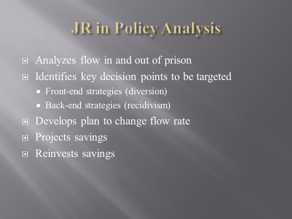  Analyzes flow in and out of prison  Identifies key decision points to be targeted  Front-end strategies (diversion)  Back-end strategies (recidivism)  Develops plan to change flow rate  Projects savings  Reinvests savings