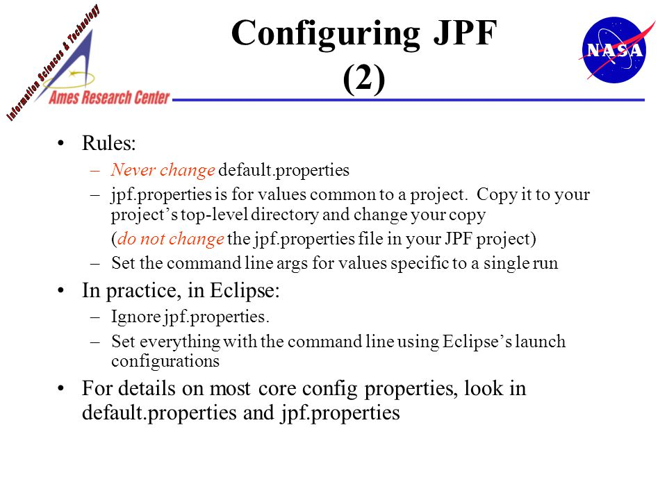 Configuring JPF (2) Rules: –Never change default.properties –jpf.properties is for values common to a project.