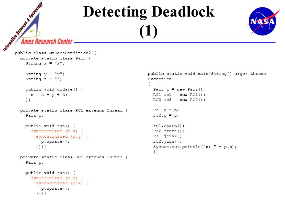 Detecting Deadlock (1) public class MyRaceCondition2 { private static class Pair { String x = x ; String y = y ; String z = ; public void update() { x = x + y + x; }} private static class RC1 extends Thread { Pair p; public void run() { synchronized (p.x) { synchronized (p.y) { p.update(); }}}} private static class RC2 extends Thread { Pair p; public void run() { synchronized (p.y) { synchronized (p.x) { p.update(); }}}} public static void main(String[] args) throws Exception { Pair p = new Pair(); RC1 rc1 = new RC1(); RC2 rc2 = new RC2(); rc1.p = p; rc2.p = p; rc1.start(); rc2.start(); rc1.join(); rc2.join(); System.out.println( x: + p.x); }}