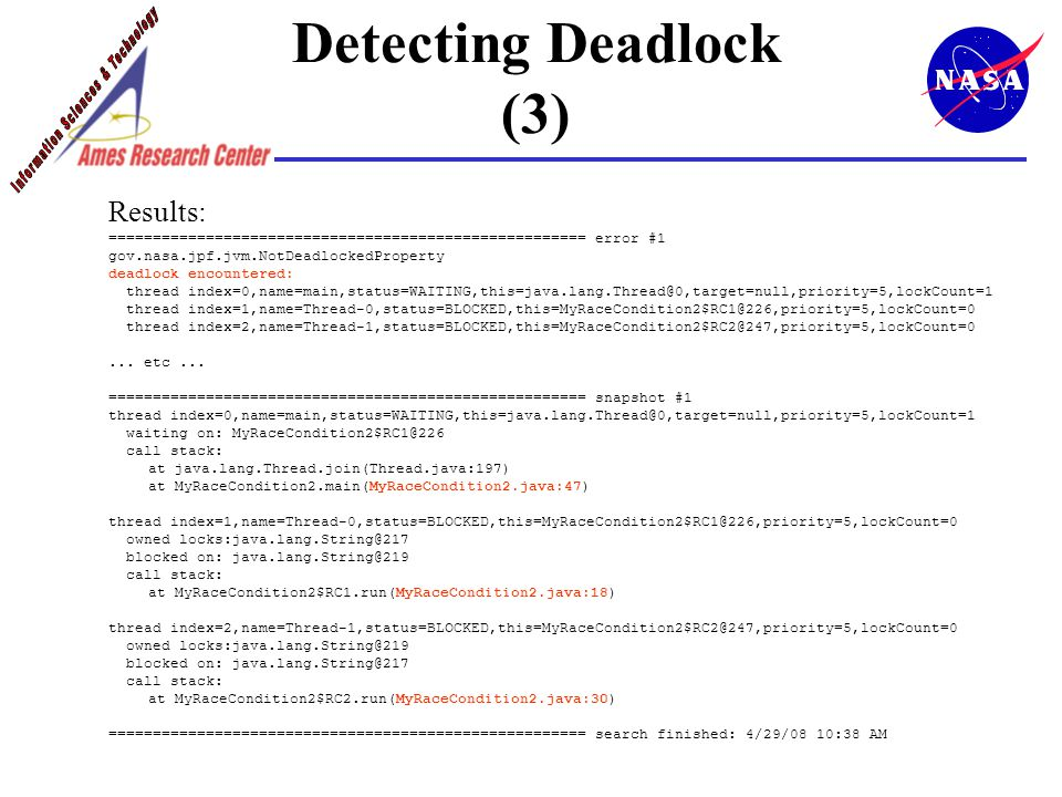 Detecting Deadlock (3) Results: ====================================================== error #1 gov.nasa.jpf.jvm.NotDeadlockedProperty deadlock encountered: thread index=0,name=main,status=WAITING,this=java.lang.Thread@0,target=null,priority=5,lockCount=1 thread index=1,name=Thread-0,status=BLOCKED,this=MyRaceCondition2$RC1@226,priority=5,lockCount=0 thread index=2,name=Thread-1,status=BLOCKED,this=MyRaceCondition2$RC2@247,priority=5,lockCount=0...