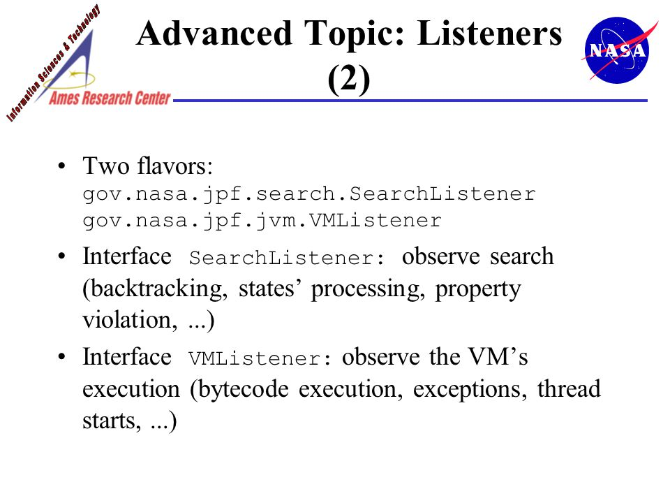 Advanced Topic: Listeners (2) Two flavors: gov.nasa.jpf.search.SearchListener gov.nasa.jpf.jvm.VMListener Interface SearchListener: observe search (backtracking, states' processing, property violation,...) Interface VMListener: observe the VM's execution (bytecode execution, exceptions, thread starts,...)