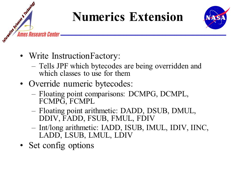 Numerics Extension Write InstructionFactory: –Tells JPF which bytecodes are being overridden and which classes to use for them Override numeric bytecodes: –Floating point comparisons: DCMPG, DCMPL, FCMPG, FCMPL –Floating point arithmetic: DADD, DSUB, DMUL, DDIV, FADD, FSUB, FMUL, FDIV –Int/long arithmetic: IADD, ISUB, IMUL, IDIV, IINC, LADD, LSUB, LMUL, LDIV Set config options