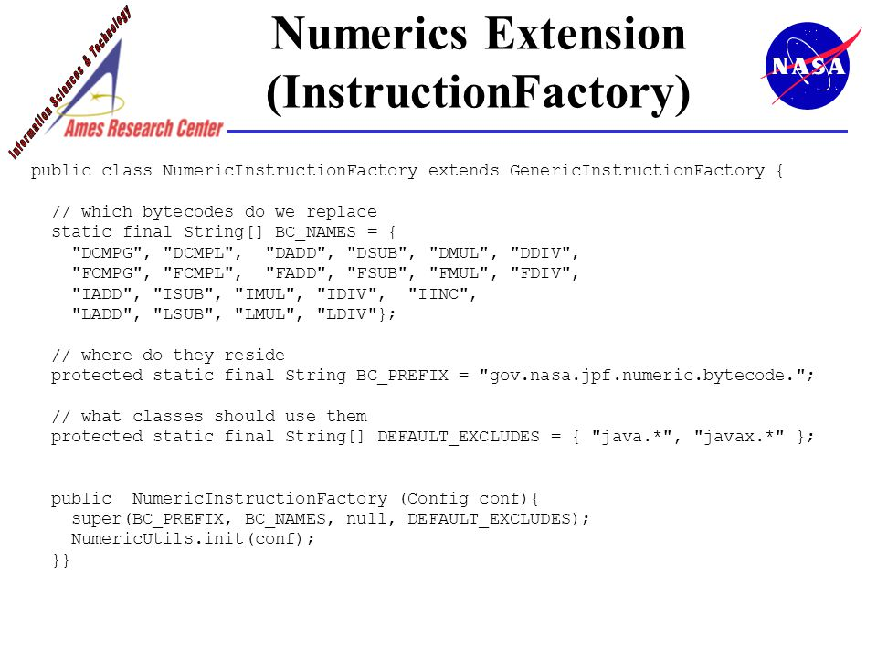 Numerics Extension (InstructionFactory) public class NumericInstructionFactory extends GenericInstructionFactory { // which bytecodes do we replace static final String[] BC_NAMES = { DCMPG , DCMPL , DADD , DSUB , DMUL , DDIV , FCMPG , FCMPL , FADD , FSUB , FMUL , FDIV , IADD , ISUB , IMUL , IDIV , IINC , LADD , LSUB , LMUL , LDIV }; // where do they reside protected static final String BC_PREFIX = gov.nasa.jpf.numeric.bytecode. ; // what classes should use them protected static final String[] DEFAULT_EXCLUDES = { java.* , javax.* }; public NumericInstructionFactory (Config conf){ super(BC_PREFIX, BC_NAMES, null, DEFAULT_EXCLUDES); NumericUtils.init(conf); }}