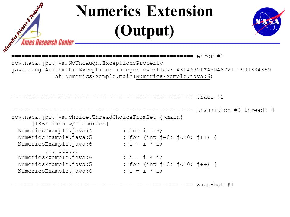 Numerics Extension (Output) ====================================================== error #1 gov.nasa.jpf.jvm.NoUncaughtExceptionsProperty java.lang.ArithmeticException: integer overflow: 43046721*43046721=-501334399 at NumericsExample.main(NumericsExample.java:6) ====================================================== trace #1 ------------------------------------------------------ transition #0 thread: 0 gov.nasa.jpf.jvm.choice.ThreadChoiceFromSet {>main} [1864 insn w/o sources] NumericsExample.java:4 : int i = 3; NumericsExample.java:5 : for (int j=0; j<10; j++) { NumericsExample.java:6 : i = i * i;...