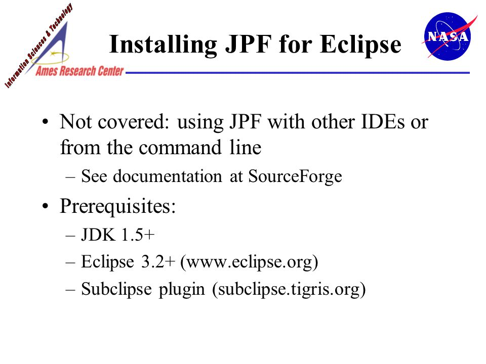 Installing JPF for Eclipse Not covered: using JPF with other IDEs or from the command line –See documentation at SourceForge Prerequisites: –JDK 1.5+ –Eclipse 3.2+ (www.eclipse.org) –Subclipse plugin (subclipse.tigris.org)