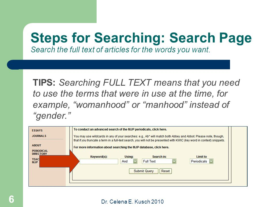 Dr. Celena E. Kusch 2010 6 Steps for Searching: Search Page Search the full text of articles for the words you want. TIPS: Searching FULL TEXT means t