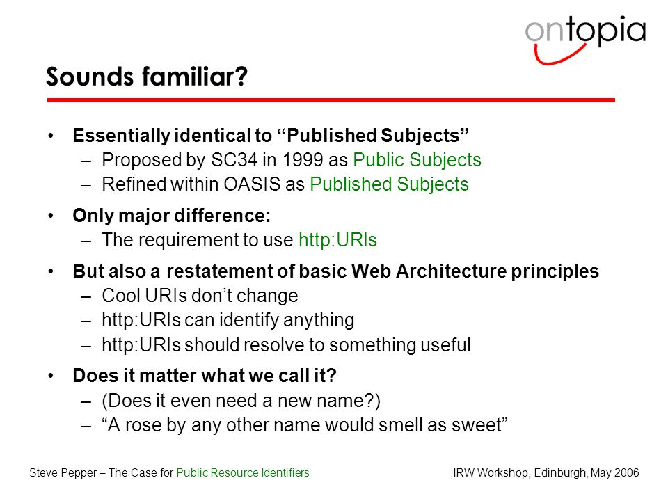 "IRW Workshop, Edinburgh, May 2006Steve Pepper – The Case for Public Resource Identifiers Sounds familiar? Essentially identical to ""Published Subjects"