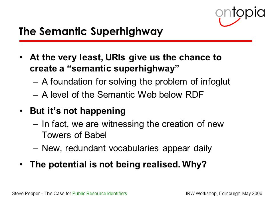 IRW Workshop, Edinburgh, May 2006Steve Pepper – The Case for Public Resource Identifiers The Semantic Superhighway At the very least, URIs give us the