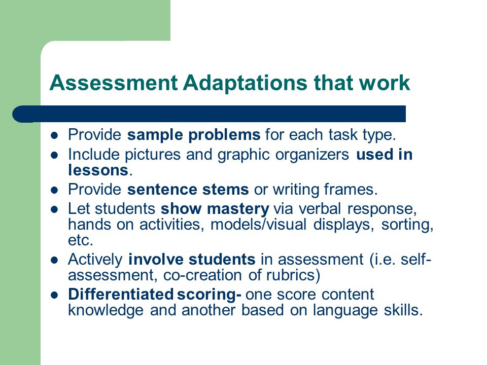 Assessment Adaptations that work Provide sample problems for each task type. Include pictures and graphic organizers used in lessons. Provide sentence