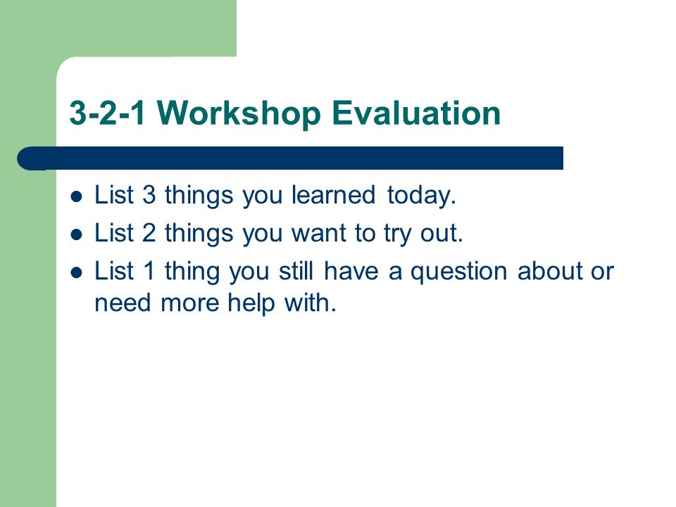 3-2-1 Workshop Evaluation List 3 things you learned today. List 2 things you want to try out. List 1 thing you still have a question about or need mor