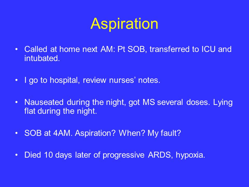 Aspiration Called at home next AM: Pt SOB, transferred to ICU and intubated. I go to hospital, review nurses' notes. Nauseated during the night, got M