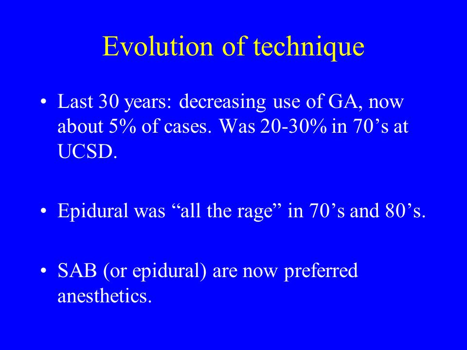 """Evolution of technique Last 30 years: decreasing use of GA, now about 5% of cases. Was 20-30% in 70's at UCSD. Epidural was """"all the rage"""" in 70's and"""