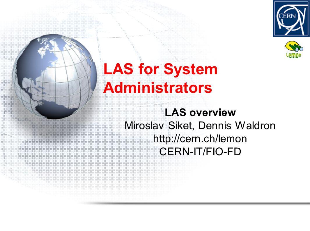 LAS for System Administrators LAS overview Miroslav Siket, Dennis Waldron http://cern.ch/lemon CERN-IT/FIO-FD