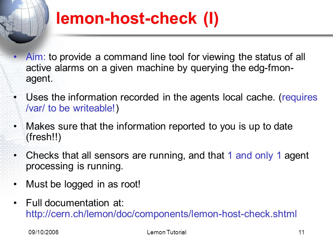 09/10/2006Lemon Tutorial11 lemon-host-check (I) Aim: to provide a command line tool for viewing the status of all active alarms on a given machine by