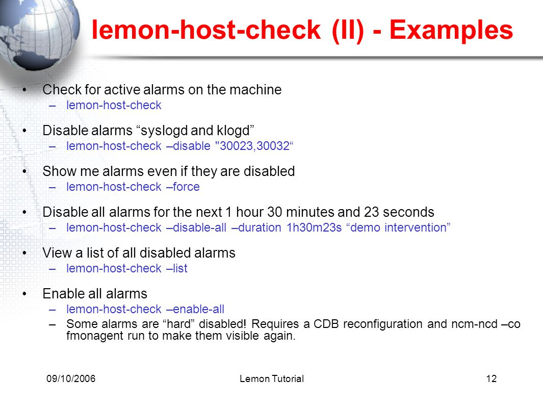 09/10/2006Lemon Tutorial12 lemon-host-check (II) - Examples Check for active alarms on the machine –lemon-host-check Disable alarms syslogd and klogd –lemon-host-check –disable 30023,30032 Show me alarms even if they are disabled –lemon-host-check –force Disable all alarms for the next 1 hour 30 minutes and 23 seconds –lemon-host-check –disable-all –duration 1h30m23s demo intervention View a list of all disabled alarms –lemon-host-check –list Enable all alarms –lemon-host-check –enable-all –Some alarms are hard disabled.