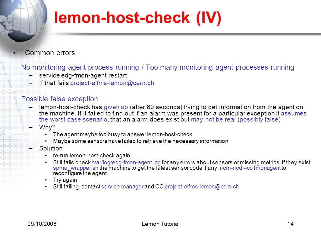 09/10/2006Lemon Tutorial14 lemon-host-check (IV) Common errors: No monitoring agent process running / Too many monitoring agent processes running –service edg-fmon-agent restart –If that fails project-elfms-lemon@cern.ch Possible false exception –lemon-host-check has given up (after 60 seconds) trying to get information from the agent on the machine.