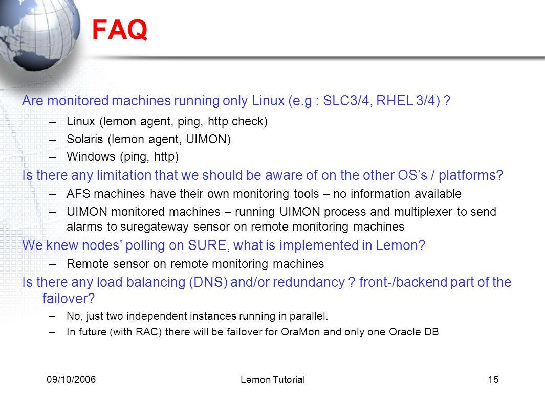 09/10/2006Lemon Tutorial15 FAQ Are monitored machines running only Linux (e.g : SLC3/4, RHEL 3/4) ? –Linux (lemon agent, ping, http check) –Solaris (l