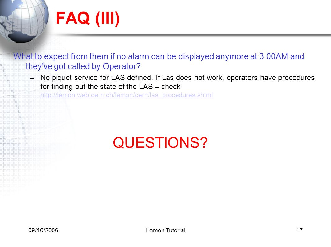 09/10/2006Lemon Tutorial17 FAQ (III) What to expect from them if no alarm can be displayed anymore at 3:00AM and they've got called by Operator? –No p